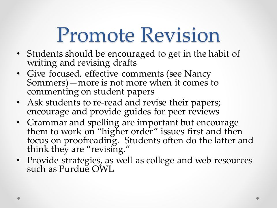Promote Revision Students should be encouraged to get in the habit of writing and revising drafts Give focused, effective comments (see Nancy Sommers)—more is not more when it comes to commenting on student papers Ask students to re-read and revise their papers; encourage and provide guides for peer reviews Grammar and spelling are important but encourage them to work on higher order issues first and then focus on proofreading.