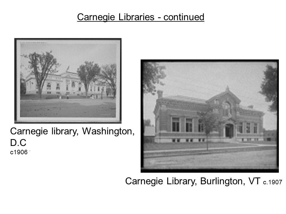 . Carnegie Library, Burlington, VT c.1907 Carnegie Libraries - continued Carnegie library, Washington, D.C c1906