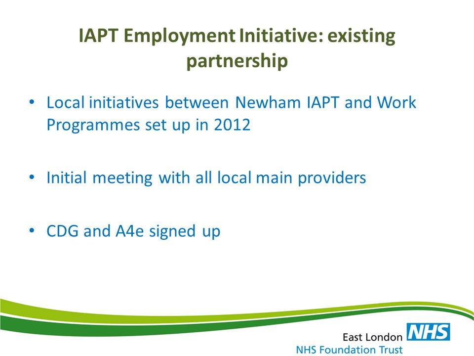 IAPT Employment Initiative: existing partnership Local initiatives between Newham IAPT and Work Programmes set up in 2012 Initial meeting with all loc