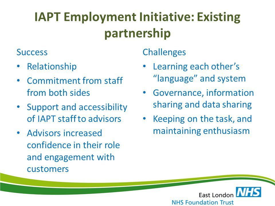 IAPT Employment Initiative: Existing partnership Success Relationship Commitment from staff from both sides Support and accessibility of IAPT staff to