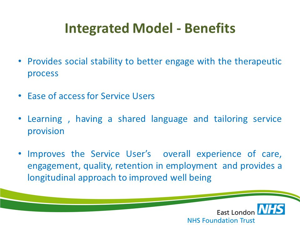Integrated Model - Benefits Collaboration and close working ensures employment and wellbeing goals are aligned and realistic Employment service has excellent links with national and local employers and employer support services such as Access to Work The in work support provided by the employment service ensures early intervention for Service Users who are in work, and need additional mental health support to successfully retain their job.