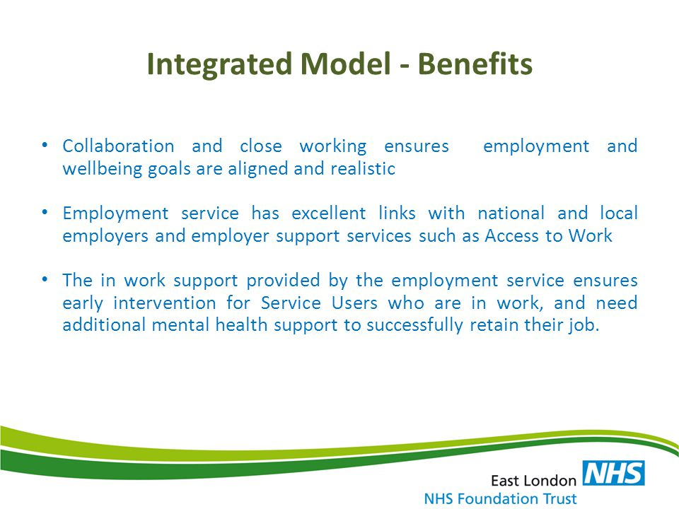 Integrated Model - Benefits Collaboration and close working ensures employment and wellbeing goals are aligned and realistic Employment service has ex