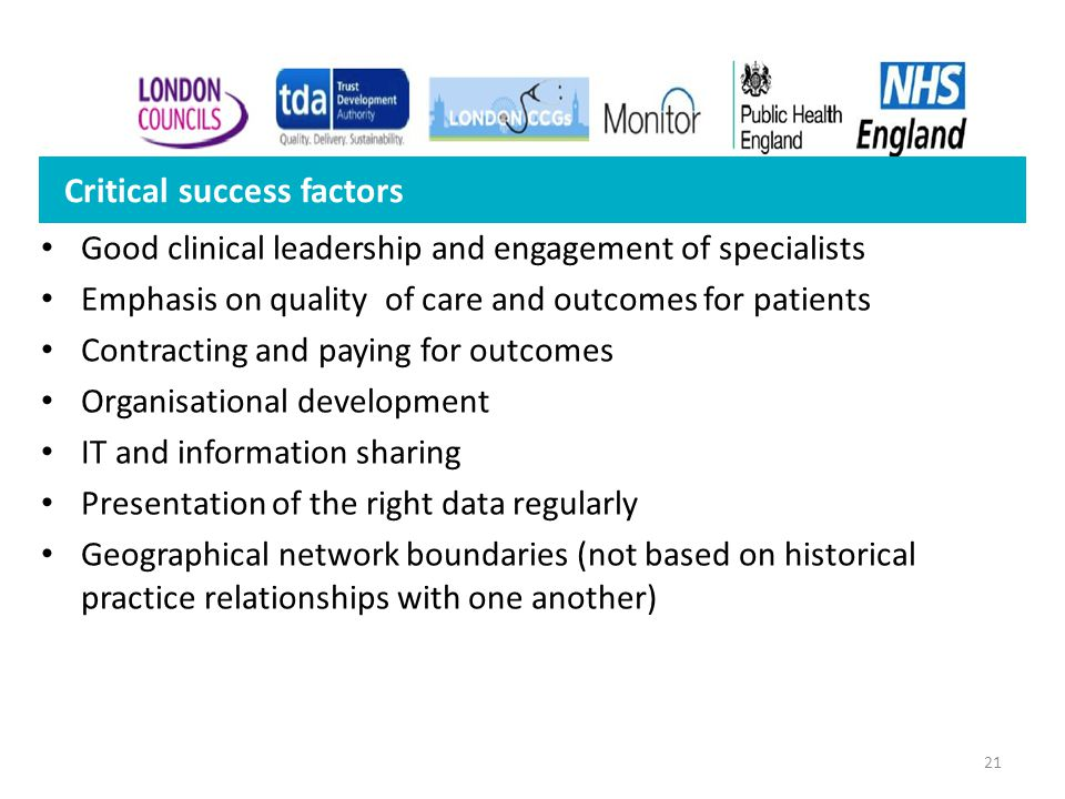 21 Good clinical leadership and engagement of specialists Emphasis on quality of care and outcomes for patients Contracting and paying for outcomes Or