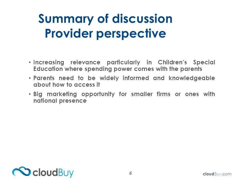 cloud Buy.com Summary of discussion Provider perspective 6 Increasing relevance particularly in Children's Special Education where spending power comes with the parents Parents need to be widely informed and knowledgeable about how to access it Big marketing opportunity for smaller firms or ones with national presence