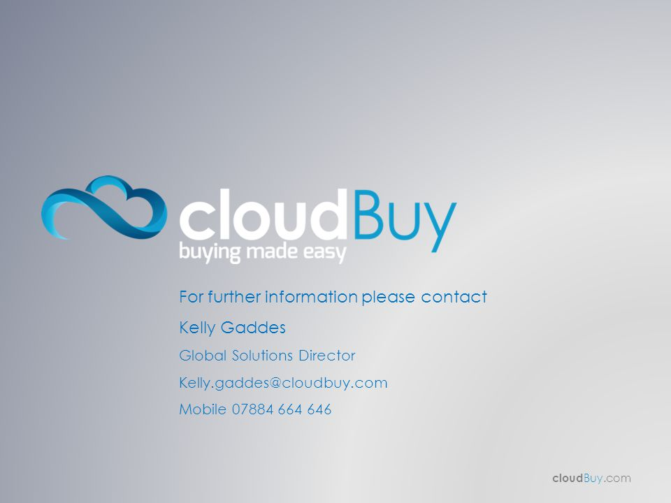 cloud Buy.com For further information please contact Kelly Gaddes Global Solutions Director Kelly.gaddes@cloudbuy.com Mobile 07884 664 646