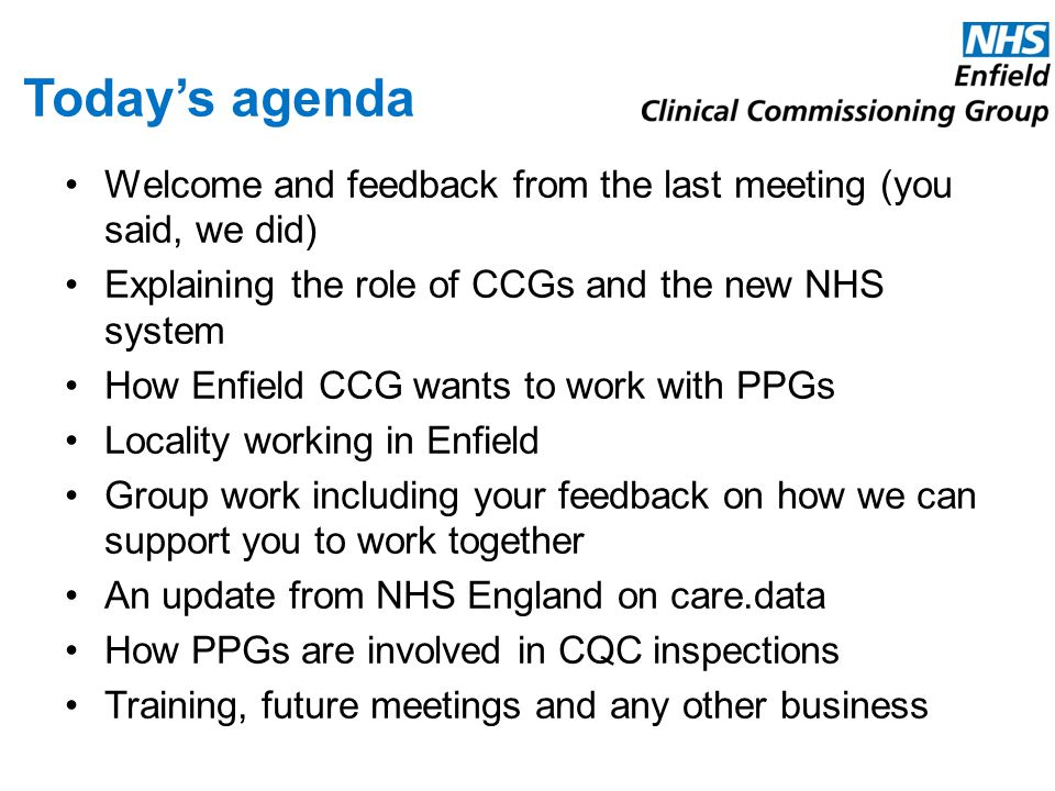 Today's agenda Welcome and feedback from the last meeting (you said, we did) Explaining the role of CCGs and the new NHS system How Enfield CCG wants