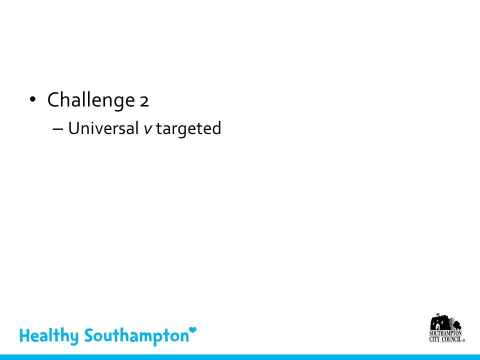 Challenge 2 – Universal v targeted