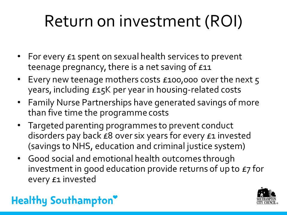 Return on investment (ROI) For every £1 spent on sexual health services to prevent teenage pregnancy, there is a net saving of £11 Every new teenage mothers costs £100,000 over the next 5 years, including £15K per year in housing-related costs Family Nurse Partnerships have generated savings of more than five time the programme costs Targeted parenting programmes to prevent conduct disorders pay back £8 over six years for every £1 invested (savings to NHS, education and criminal justice system) Good social and emotional health outcomes through investment in good education provide returns of up to £7 for every £1 invested