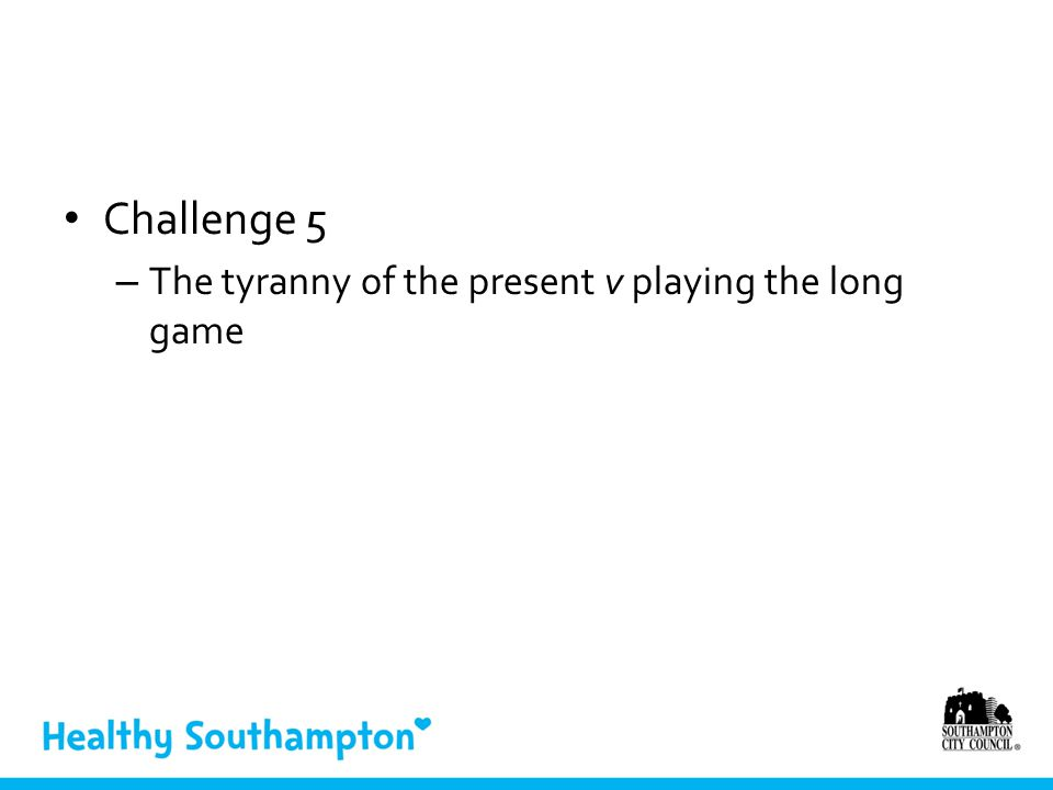 Challenge 5 – The tyranny of the present v playing the long game