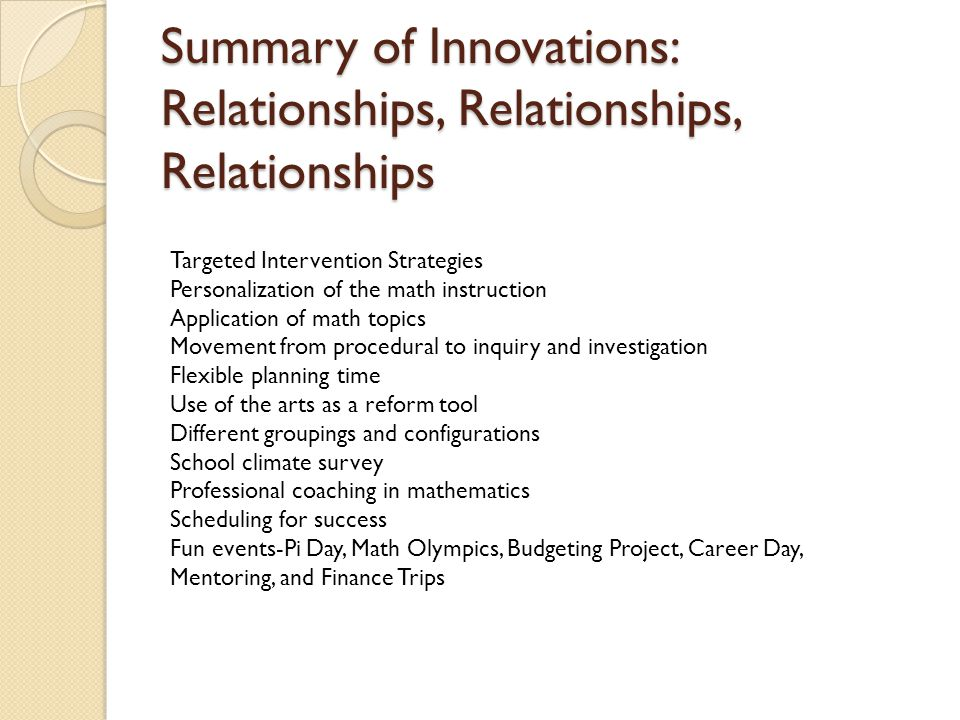 Summary of Innovations: Relationships, Relationships, Relationships Targeted Intervention Strategies Personalization of the math instruction Application of math topics Movement from procedural to inquiry and investigation Flexible planning time Use of the arts as a reform tool Different groupings and configurations School climate survey Professional coaching in mathematics Scheduling for success Fun events-Pi Day, Math Olympics, Budgeting Project, Career Day, Mentoring, and Finance Trips