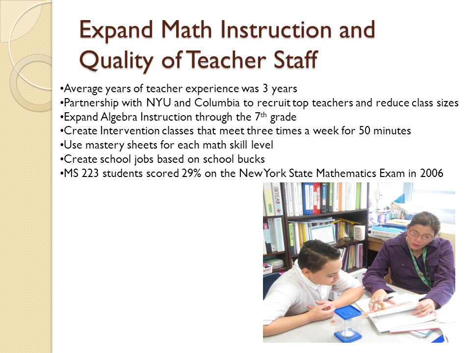 Expand Math Instruction and Quality of Teacher Staff Average years of teacher experience was 3 years Partnership with NYU and Columbia to recruit top teachers and reduce class sizes Expand Algebra Instruction through the 7 th grade Create Intervention classes that meet three times a week for 50 minutes Use mastery sheets for each math skill level Create school jobs based on school bucks MS 223 students scored 29% on the New York State Mathematics Exam in 2006