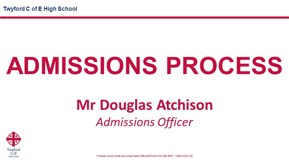 Twyford C of E High School I have come that you may have life and live it to the full – John 10 v 10 ADMISSIONS PROCESS Mr Douglas Atchison Admissions Officer