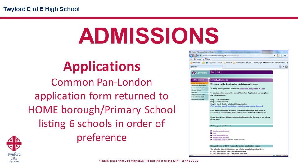 Twyford C of E High School I have come that you may have life and live it to the full – John 10 v 10 Applications Common Pan-London application form returned to HOME borough/Primary School listing 6 schools in order of preference ADMISSIONS