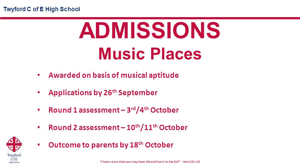 Twyford C of E High School I have come that you may have life and live it to the full – John 10 v 10 Awarded on basis of musical aptitude Applications by 26 th September Round 1 assessment – 3 rd /4 th October Round 2 assessment – 10 th /11 th October Outcome to parents by 18 th October ADMISSIONS Music Places