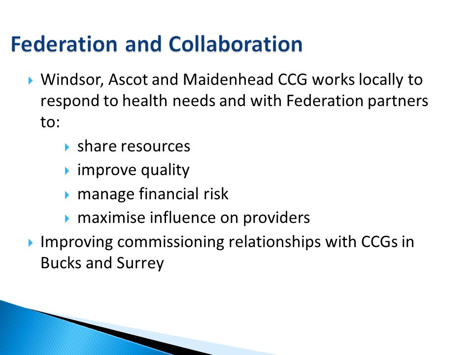  Windsor, Ascot and Maidenhead CCG works locally to respond to health needs and with Federation partners to:  share resources  improve quality  ma