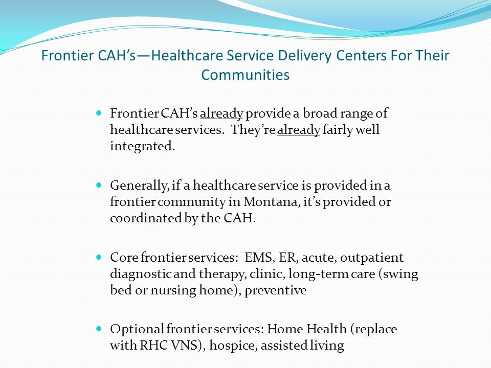 Frontier CAH's—Healthcare Service Delivery Centers For Their Communities Frontier CAH's already provide a broad range of healthcare services.