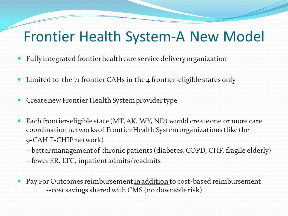 Frontier Health System-A New Model Fully integrated frontier health care service delivery organization Limited to the 71 frontier CAHs in the 4 frontier-eligible states only Create new Frontier Health System provider type Each frontier-eligible state (MT, AK, WY, ND) would create one or more care coordination networks of Frontier Health System organizations (like the 9-CAH F-CHIP network) --better management of chronic patients (diabetes, COPD, CHF, fragile elderly) --fewer ER, LTC, inpatient admits/readmits Pay For Outcomes reimbursement in addition to cost-based reimbursement --cost savings shared with CMS (no downside risk)