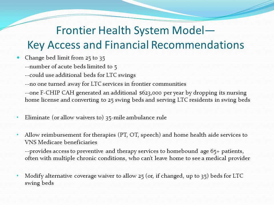 Frontier Health System Model— Key Access and Financial Recommendations Change bed limit from 25 to 35 --number of acute beds limited to 5 --could use additional beds for LTC swings --no one turned away for LTC services in frontier communities --one F-CHIP CAH generated an additional $623,000 per year by dropping its nursing home license and converting to 25 swing beds and serving LTC residents in swing beds Eliminate (or allow waivers to) 35-mile ambulance rule Allow reimbursement for therapies (PT, OT, speech) and home health aide services to VNS Medicare beneficiaries --provides access to preventive and therapy services to homebound age 65+ patients, often with multiple chronic conditions, who can't leave home to see a medical provider Modify alternative coverage waiver to allow 25 (or, if changed, up to 35) beds for LTC swing beds