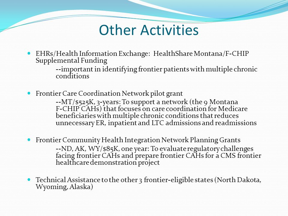 Other Activities EHRs/Health Information Exchange: HealthShare Montana/F-CHIP Supplemental Funding --important in identifying frontier patients with multiple chronic conditions Frontier Care Coordination Network pilot grant --MT/$525K, 3-years: To support a network (the 9 Montana F-CHIP CAHs) that focuses on care coordination for Medicare beneficiaries with multiple chronic conditions that reduces unnecessary ER, inpatient and LTC admissions and readmissions Frontier Community Health Integration Network Planning Grants --ND, AK, WY/$85K, one year: To evaluate regulatory challenges facing frontier CAHs and prepare frontier CAHs for a CMS frontier healthcare demonstration project Technical Assistance to the other 3 frontier-eligible states (North Dakota, Wyoming, Alaska)