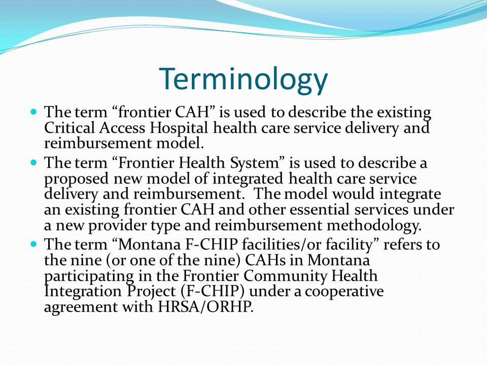 Terminology The term frontier CAH is used to describe the existing Critical Access Hospital health care service delivery and reimbursement model.