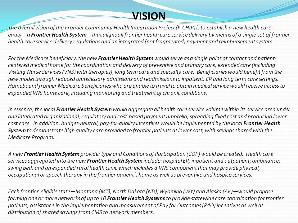 VISION The overall vision of the Frontier Community Health Integration Project (F-CHIP) is to establish a new health care entity—a Frontier Health System—that aligns all frontier health care service delivery by means of a single set of frontier health care service delivery regulations and an integrated (not fragmented) payment and reimbursement system.