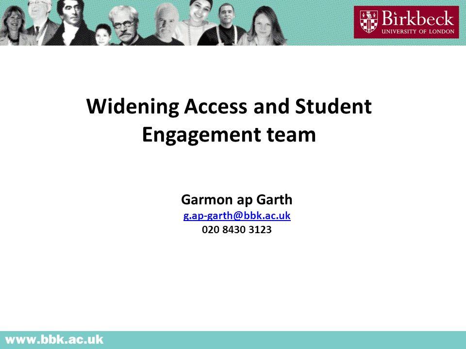 Widening Access and Student Engagement team Garmon ap Garth g.ap-garth@bbk.ac.uk 020 8430 3123