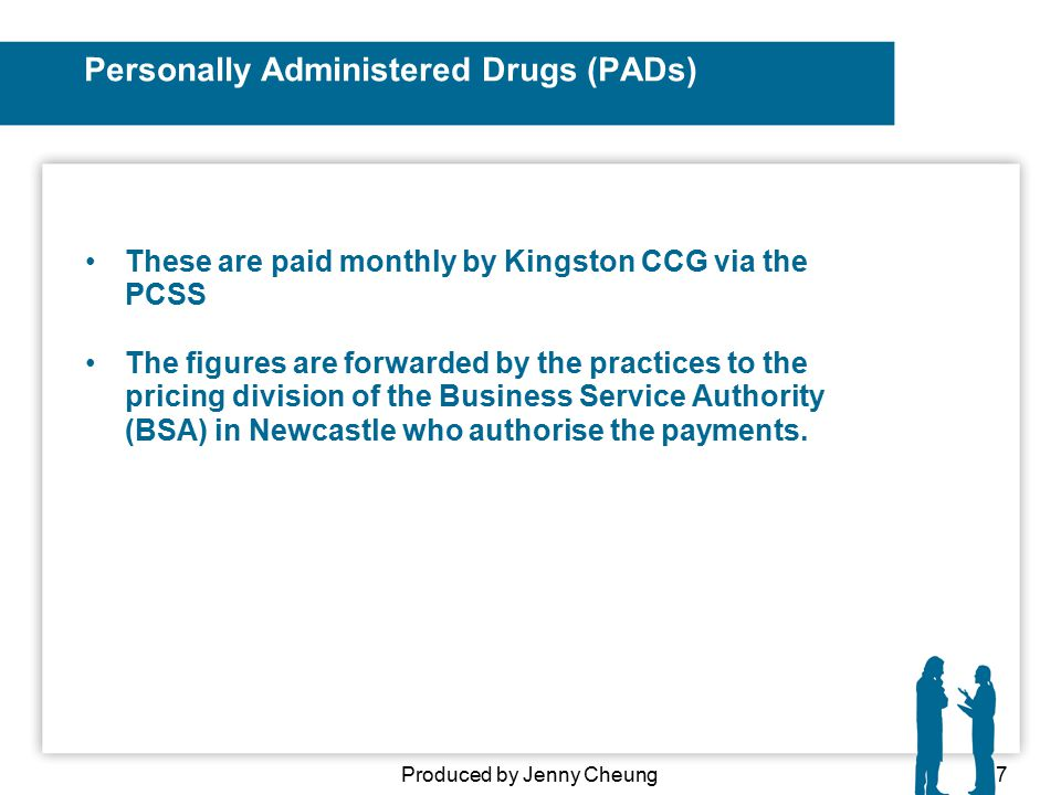 Personally Administered Drugs (PADs) These are paid monthly by Kingston CCG via the PCSS The figures are forwarded by the practices to the pricing division of the Business Service Authority (BSA) in Newcastle who authorise the payments.