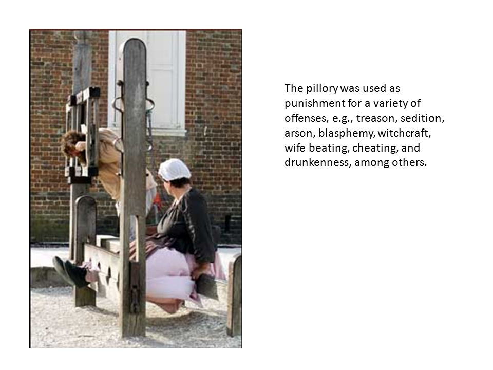 The pillory was used as punishment for a variety of offenses, e.g., treason, sedition, arson, blasphemy, witchcraft, wife beating, cheating, and drunkenness, among others.