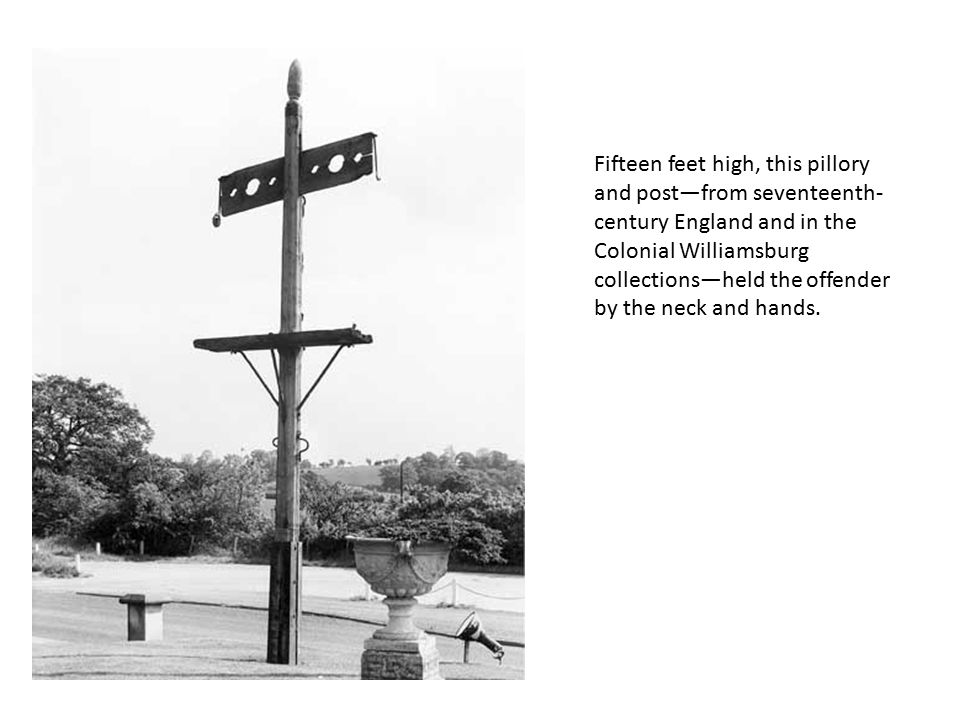 Fifteen feet high, this pillory and post—from seventeenth- century England and in the Colonial Williamsburg collections—held the offender by the neck and hands.
