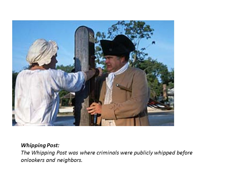 Whipping Post: The Whipping Post was where criminals were publicly whipped before onlookers and neighbors.