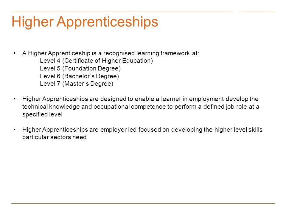 Higher Apprenticeships A Higher Apprenticeship is a recognised learning framework at: Level 4 (Certificate of Higher Education) Level 5 (Foundation Degree) Level 6 (Bachelor's Degree) Level 7 (Master's Degree) Higher Apprenticeships are designed to enable a learner in employment develop the technical knowledge and occupational competence to perform a defined job role at a specified level Higher Apprenticeships are employer led focused on developing the higher level skills particular sectors need