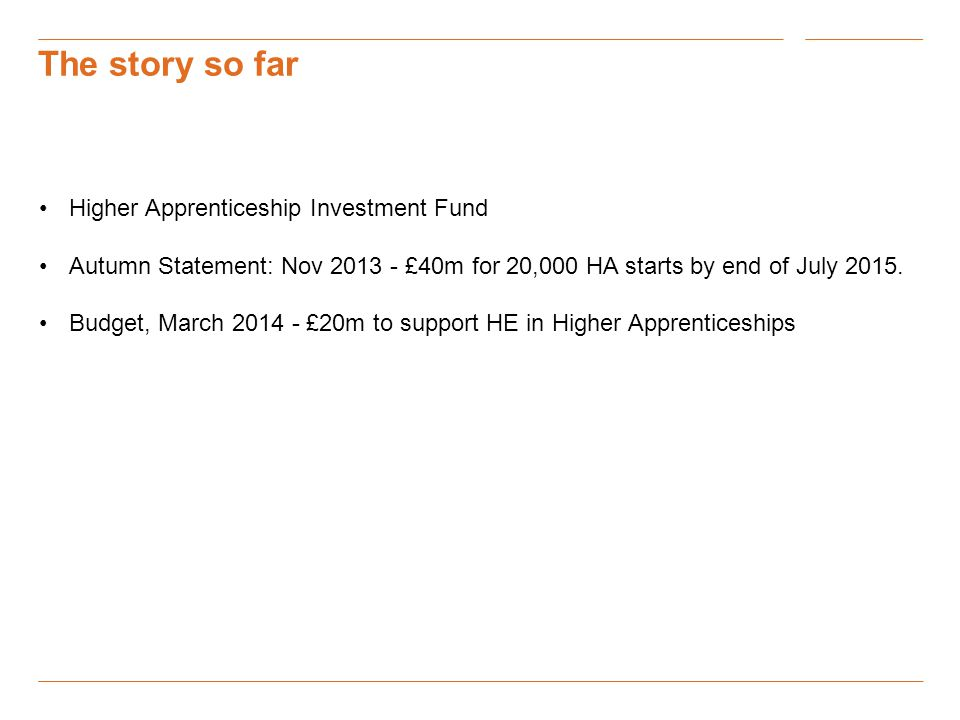 The story so far Higher Apprenticeship Investment Fund Autumn Statement: Nov £40m for 20,000 HA starts by end of July 2015.