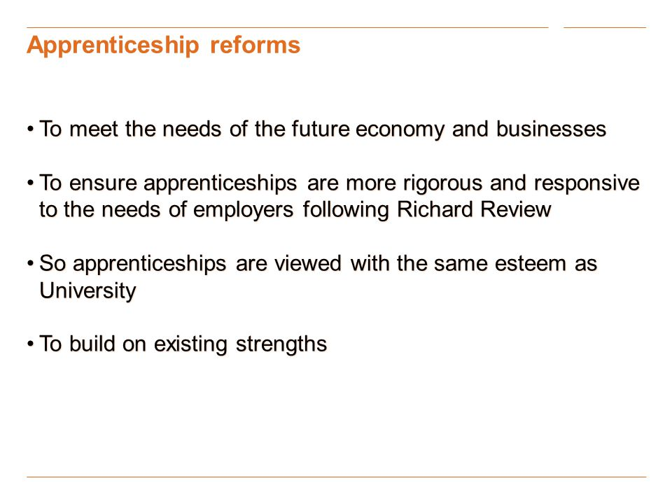 Apprenticeship reforms To meet the needs of the future economy and businessesTo meet the needs of the future economy and businesses To ensure apprenticeships are more rigorous and responsive to the needs of employers following Richard ReviewTo ensure apprenticeships are more rigorous and responsive to the needs of employers following Richard Review So apprenticeships are viewed with the same esteem as UniversitySo apprenticeships are viewed with the same esteem as University To build on existing strengthsTo build on existing strengths