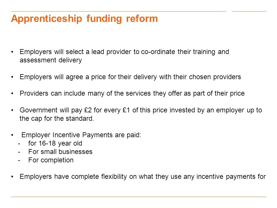 Apprenticeship funding reform Employers will select a lead provider to co-ordinate their training and assessment delivery Employers will agree a price for their delivery with their chosen providers Providers can include many of the services they offer as part of their price Government will pay £2 for every £1 of this price invested by an employer up to the cap for the standard.