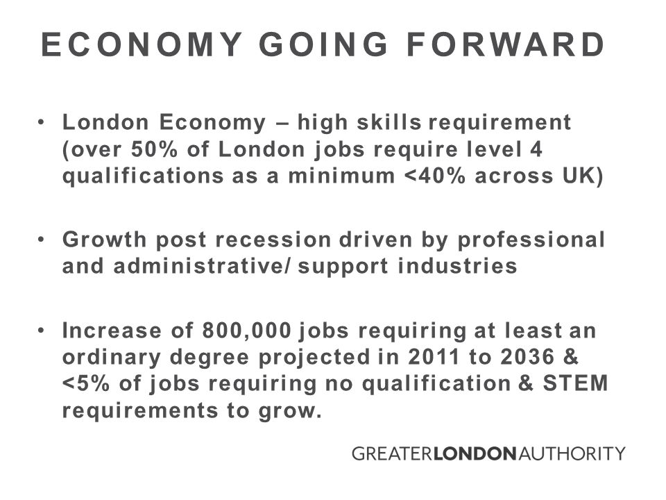 London Economy – high skills requirement (over 50% of London jobs require level 4 qualifications as a minimum <40% across UK) Growth post recession driven by professional and administrative/ support industries Increase of 800,000 jobs requiring at least an ordinary degree projected in 2011 to 2036 & <5% of jobs requiring no qualification & STEM requirements to grow.