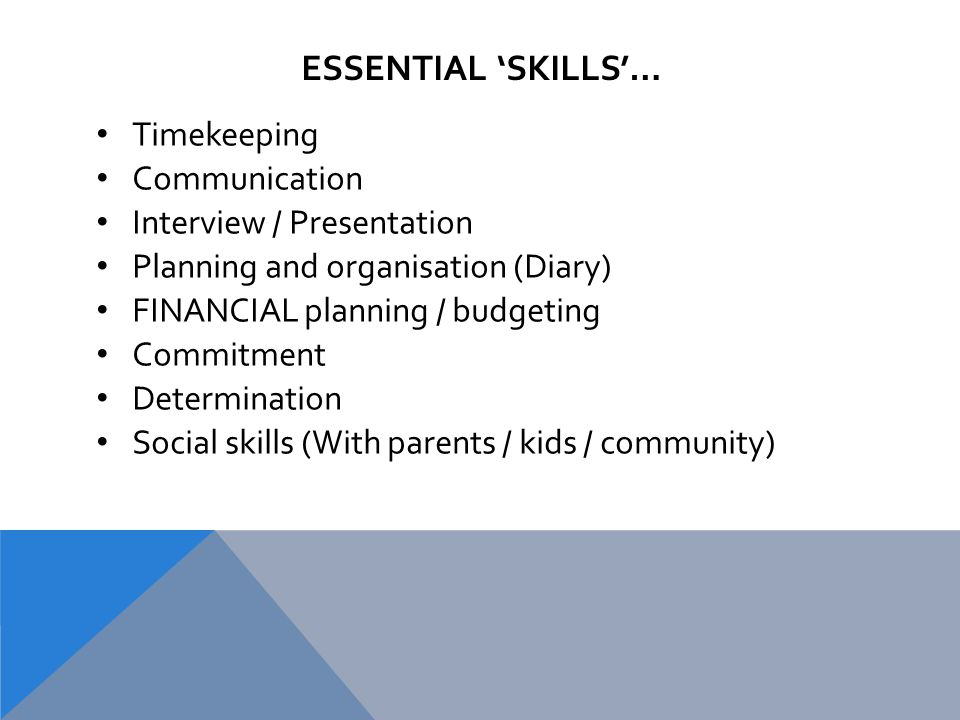 ESSENTIAL 'SKILLS'… Timekeeping Communication Interview / Presentation Planning and organisation (Diary) FINANCIAL planning / budgeting Commitment Determination Social skills (With parents / kids / community)