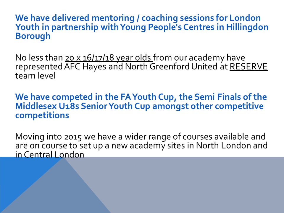 We have delivered mentoring / coaching sessions for London Youth in partnership with Young People s Centres in Hillingdon Borough No less than 20 x 16/17/18 year olds from our academy have represented AFC Hayes and North Greenford United at RESERVE team level We have competed in the FA Youth Cup, the Semi Finals of the Middlesex U18s Senior Youth Cup amongst other competitive competitions Moving into 2015 we have a wider range of courses available and are on course to set up a new academy sites in North London and in Central London