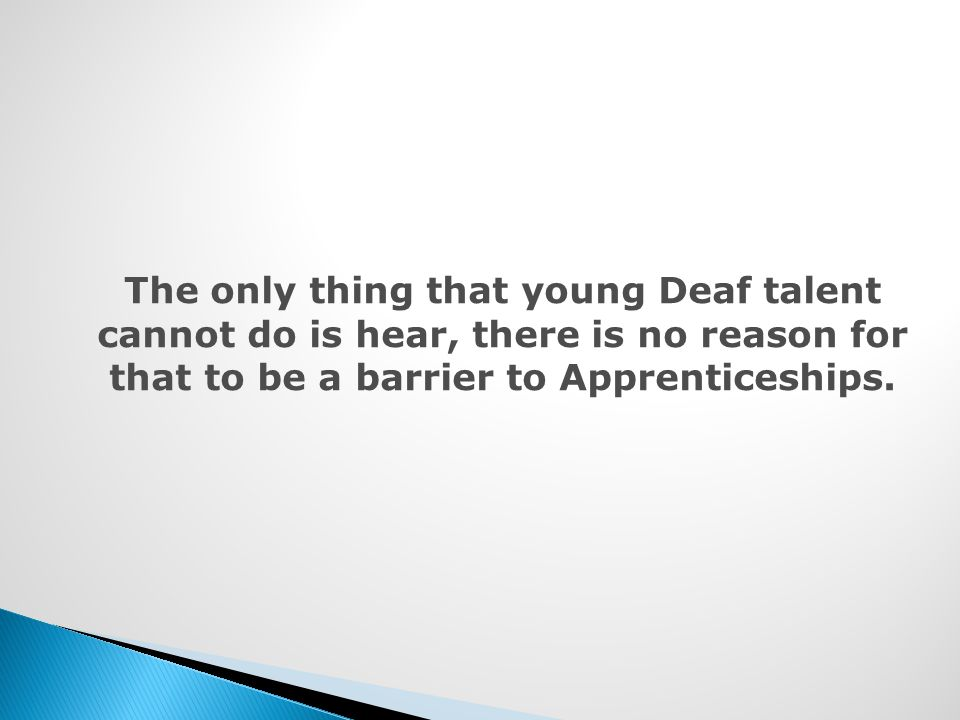 The only thing that young Deaf talent cannot do is hear, there is no reason for that to be a barrier to Apprenticeships.