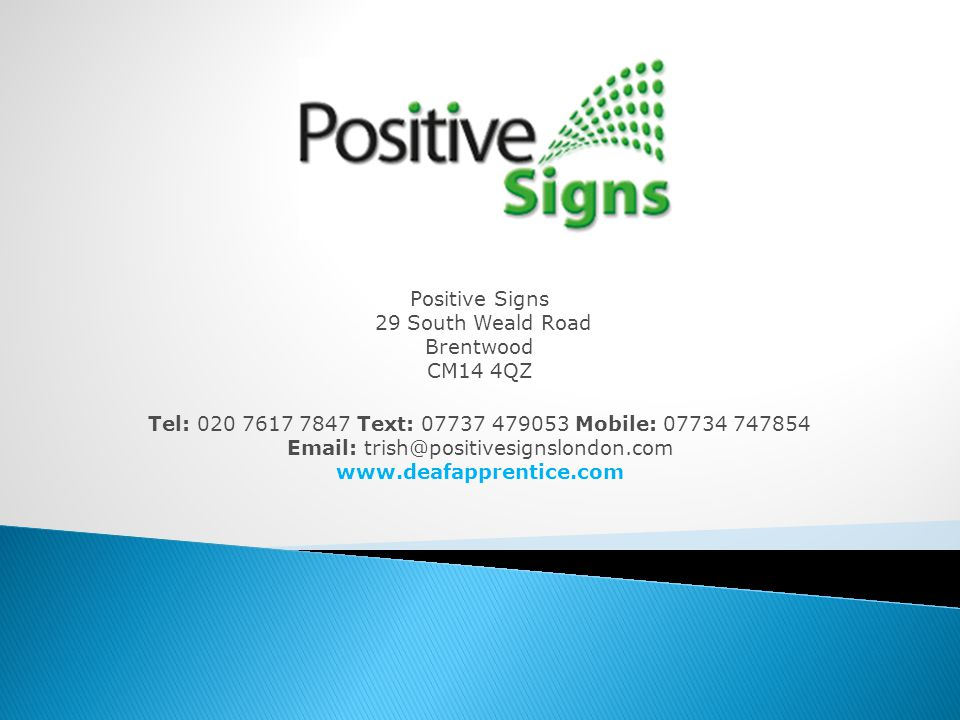 Positive Signs 29 South Weald Road Brentwood CM14 4QZ Tel: 020 7617 7847 Text: 07737 479053 Mobile: 07734 747854 Email: trish@positivesignslondon.com www.deafapprentice.com