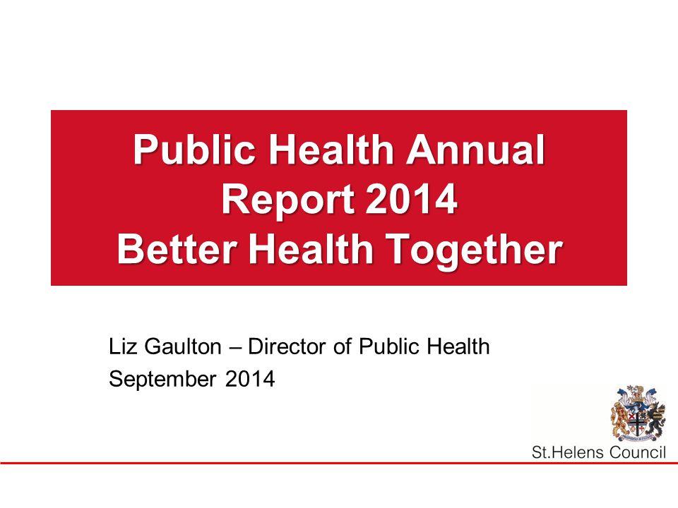 Public Health Annual Report 2014 Better Health Together Liz Gaulton – Director of Public Health September 2014
