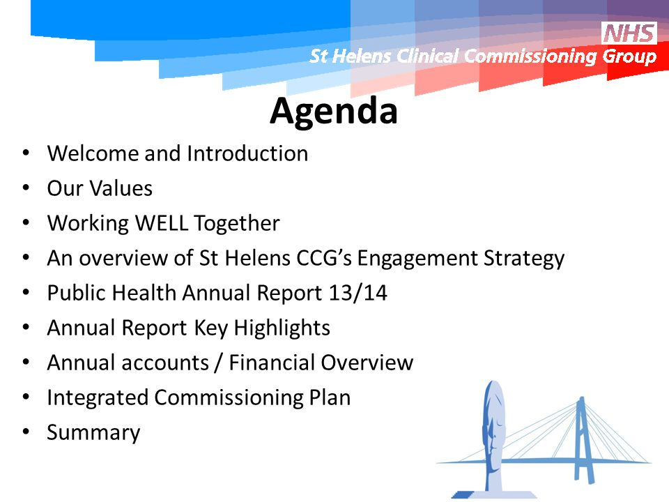Agenda Welcome and Introduction Our Values Working WELL Together An overview of St Helens CCG's Engagement Strategy Public Health Annual Report 13/14 Annual Report Key Highlights Annual accounts / Financial Overview Integrated Commissioning Plan Summary