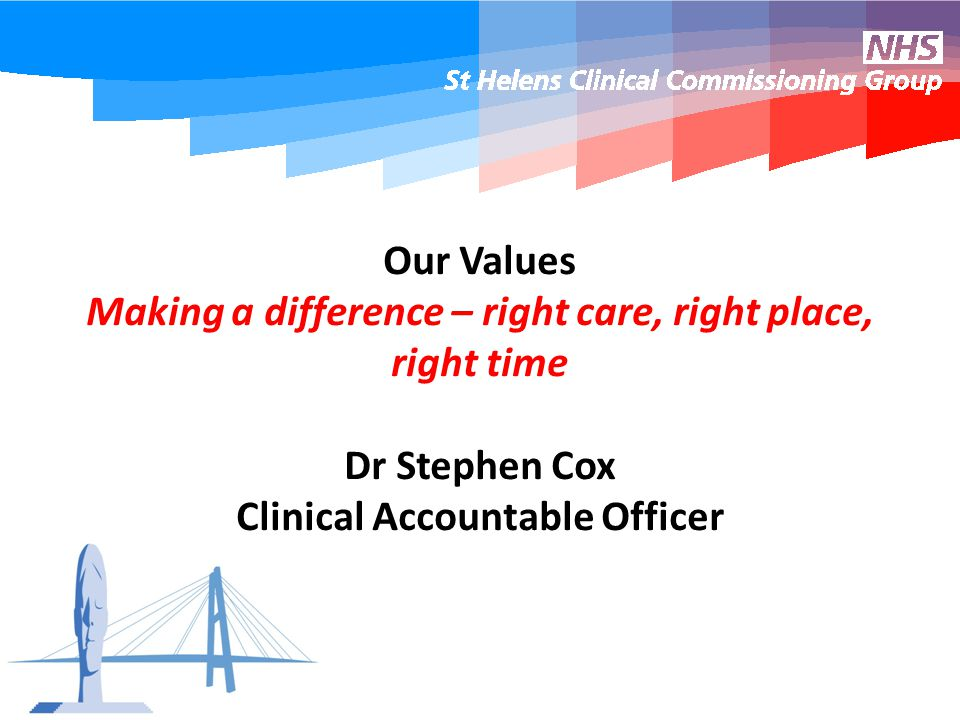 Our Values Making a difference – right care, right place, right time Dr Stephen Cox Clinical Accountable Officer