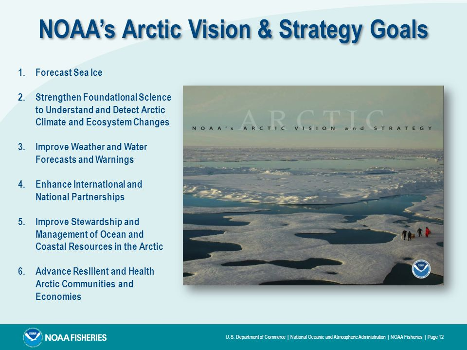 U.S. Department of Commerce | National Oceanic and Atmospheric Administration | NOAA Fisheries | Page 12 NOAA's Arctic Vision & Strategy Goals 1.Forec