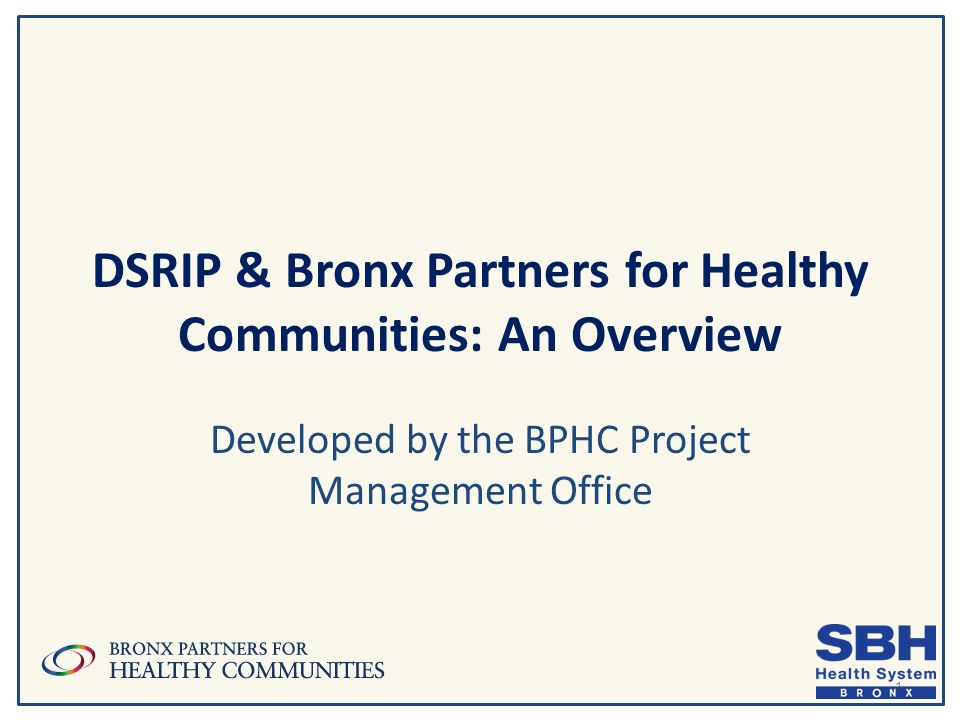 DSRIP & Bronx Partners for Healthy Communities: An Overview Developed by the BPHC Project Management Office 1