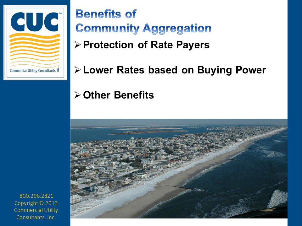  Protection of Rate Payers  Lower Rates based on Buying Power  Other Benefits 800.296.2821 Copyright © 2013 Commercial Utility Consultants, Inc.