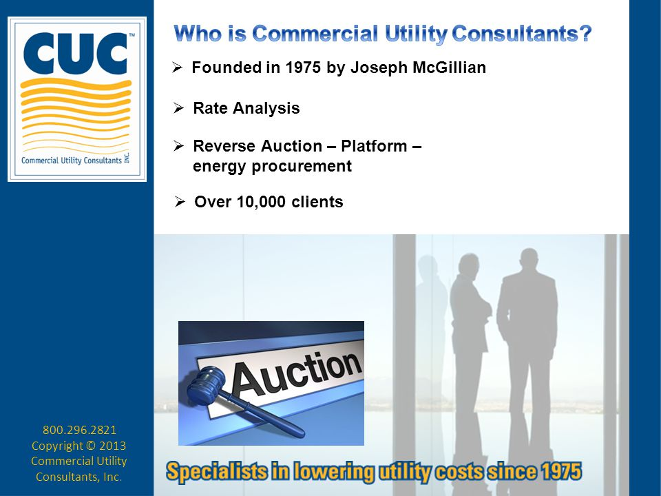  Founded in 1975 by Joseph McGillian  Rate Analysis  Reverse Auction – Platform – energy procurement  Over 10,000 clients 800.296.2821 Copyright ©