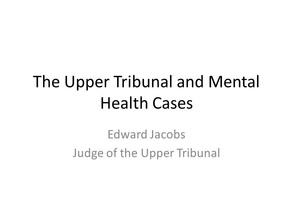 The Upper Tribunal and Mental Health Cases Edward Jacobs Judge of the Upper Tribunal