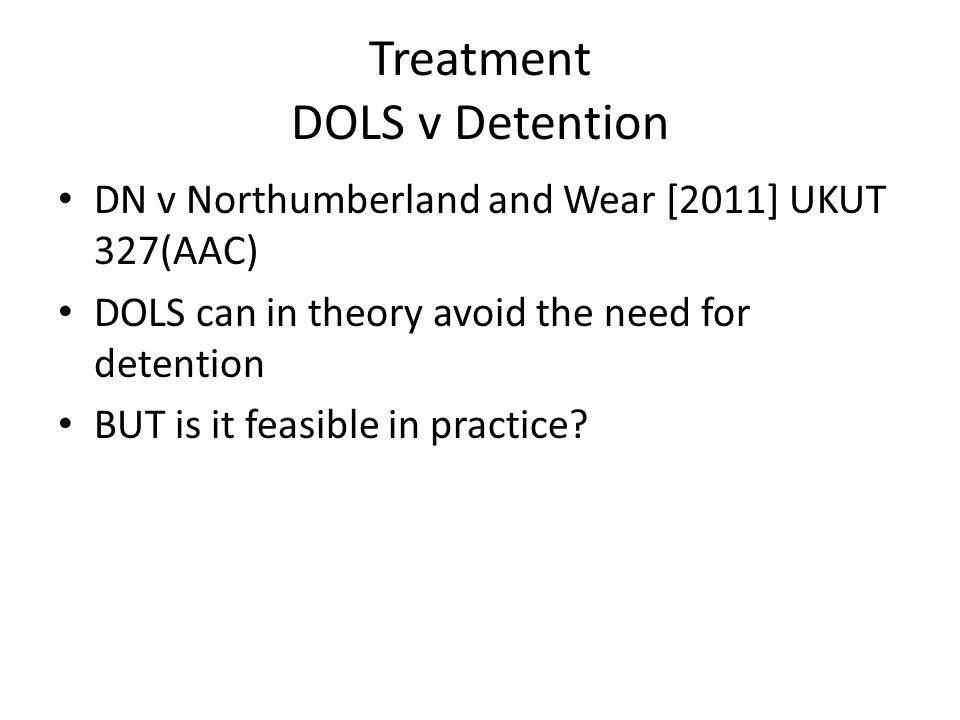 Treatment DOLS v Detention DN v Northumberland and Wear [2011] UKUT 327(AAC) DOLS can in theory avoid the need for detention BUT is it feasible in practice