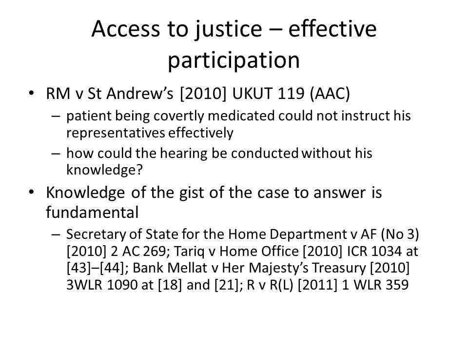 Access to justice – effective participation RM v St Andrew's [2010] UKUT 119 (AAC) – patient being covertly medicated could not instruct his representatives effectively – how could the hearing be conducted without his knowledge.