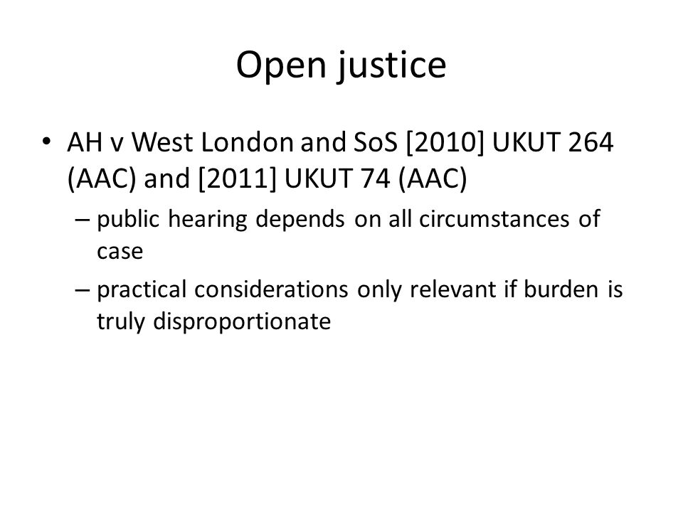Open justice AH v West London and SoS [2010] UKUT 264 (AAC) and [2011] UKUT 74 (AAC) – public hearing depends on all circumstances of case – practical considerations only relevant if burden is truly disproportionate